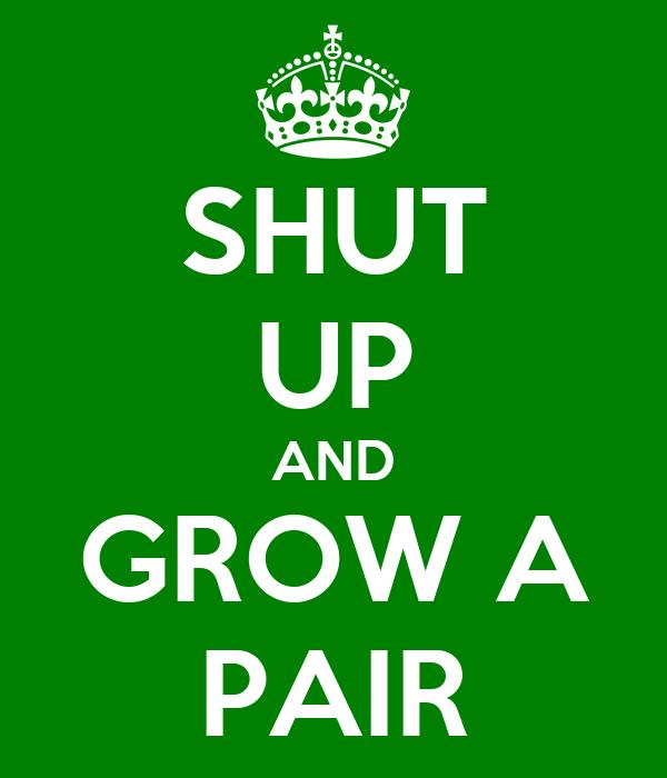 SHUT UP AND GROW A PAIR