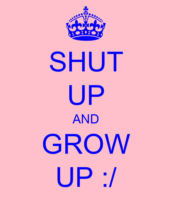 SHUT UP AND GROW UP :/