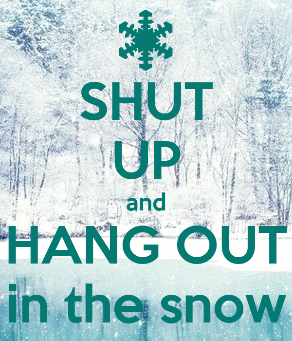 SHUT UP and HANG OUT in the snow
