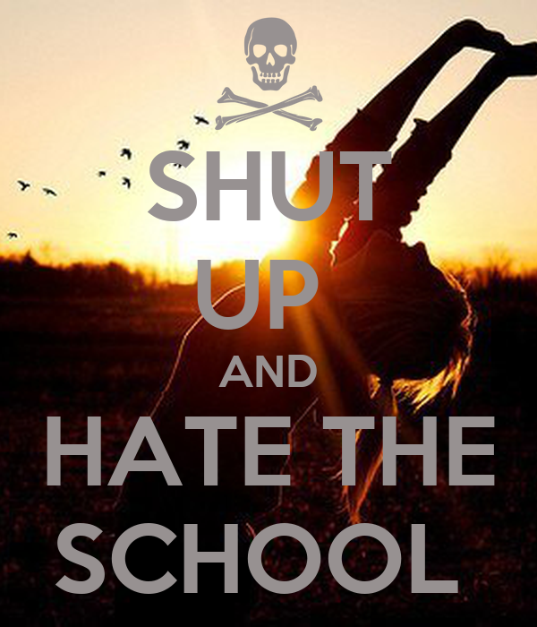 SHUT UP  AND HATE THE SCHOOL