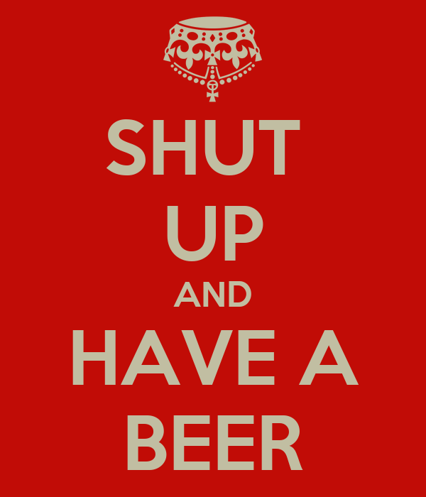 SHUT  UP AND HAVE A BEER
