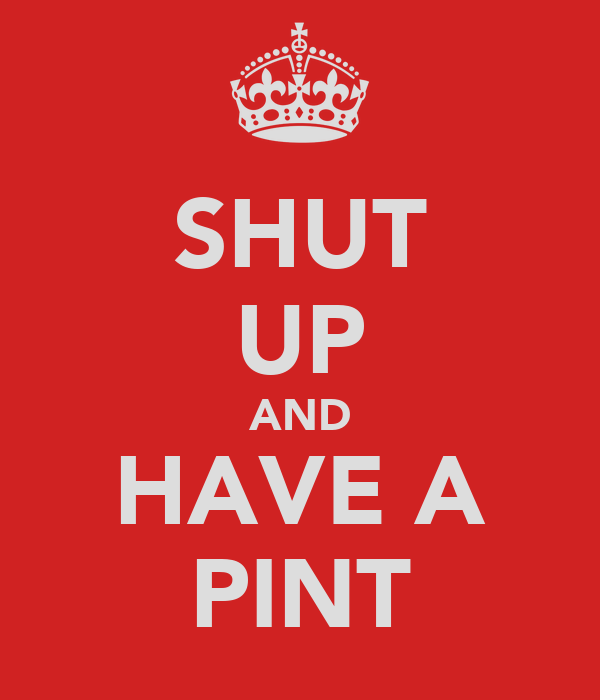 SHUT UP AND HAVE A PINT