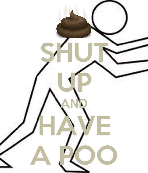 SHUT UP AND HAVE A POO