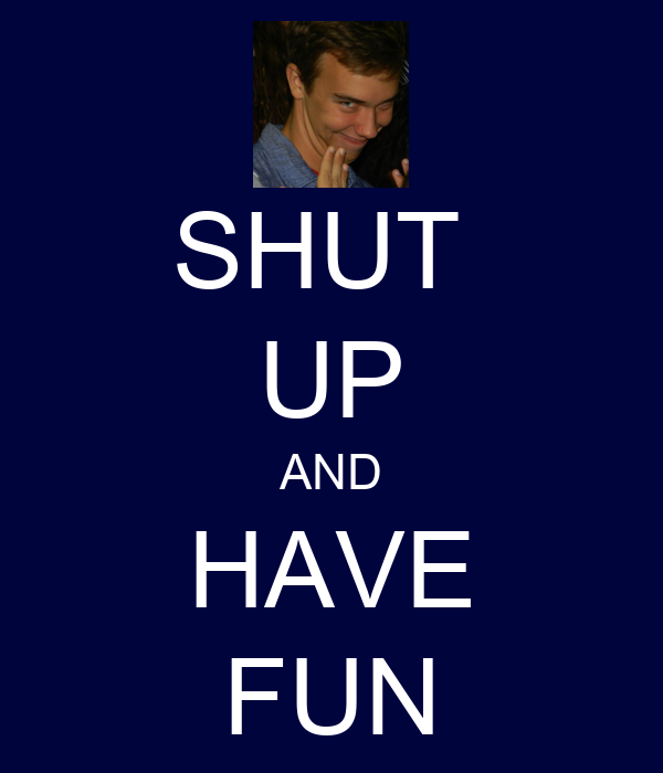 SHUT  UP AND HAVE FUN
