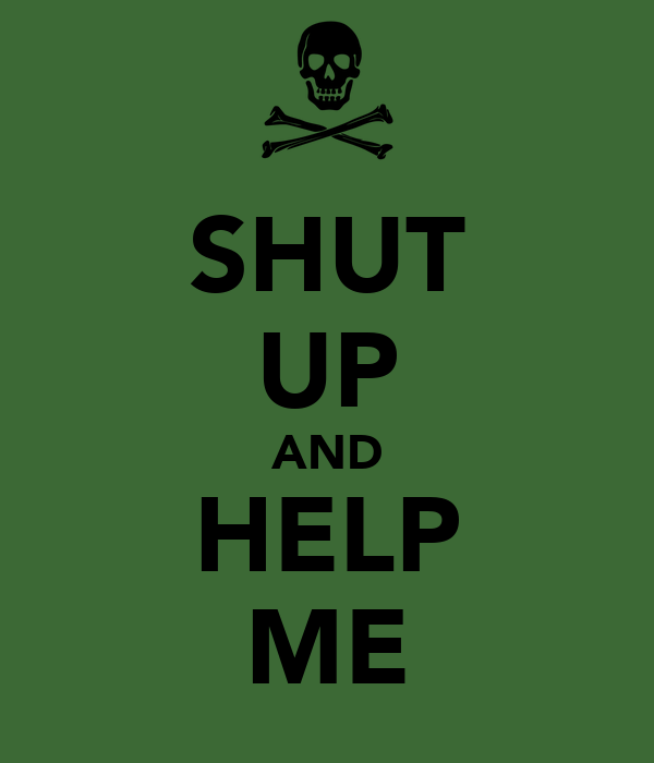 SHUT UP AND HELP ME
