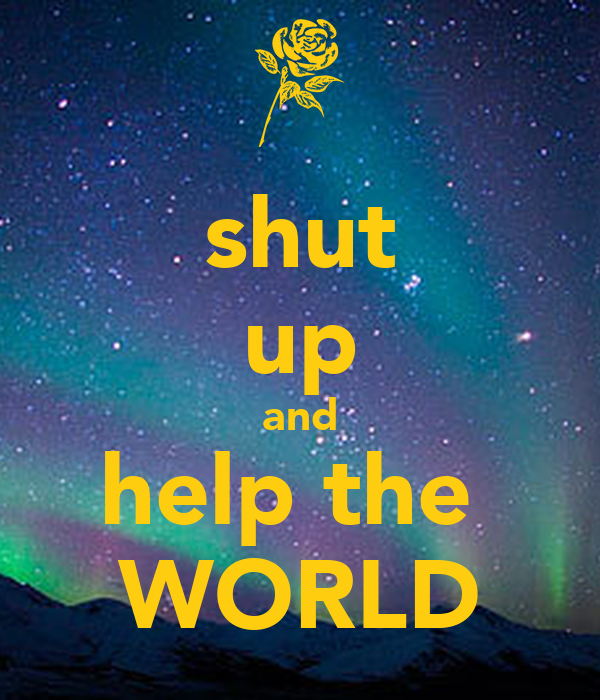 shut up and help the  WORLD