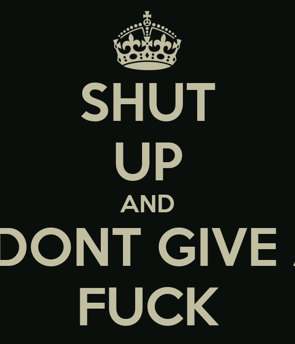 SHUT UP AND I DONT GIVE A FUCK