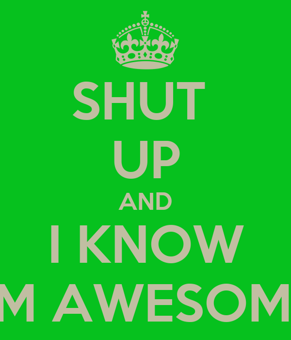 SHUT  UP AND I KNOW I'M AWESOME