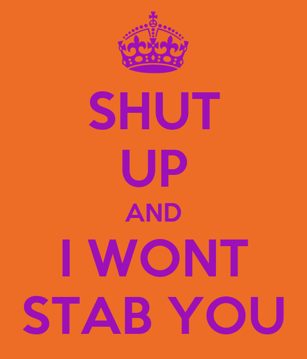 SHUT UP AND I WONT STAB YOU