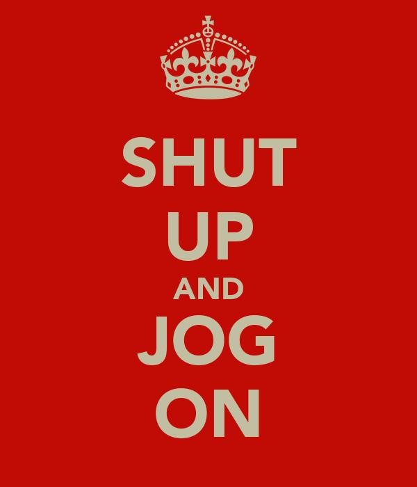 SHUT UP AND JOG ON