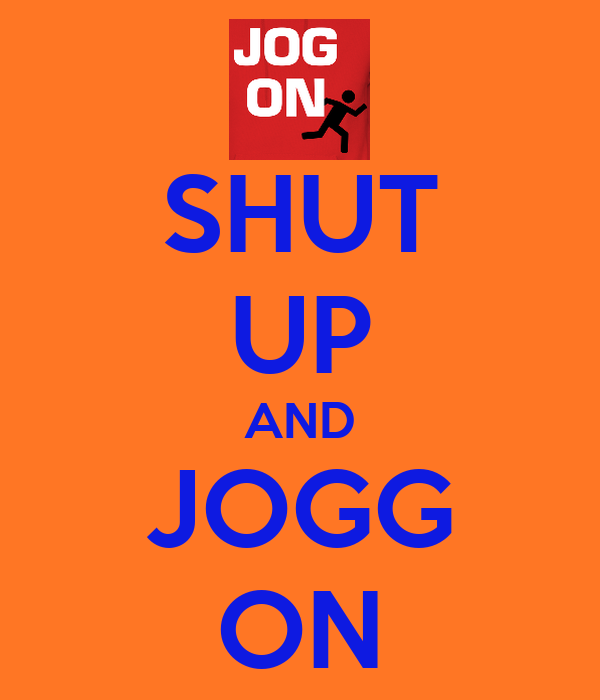 SHUT UP AND JOGG ON