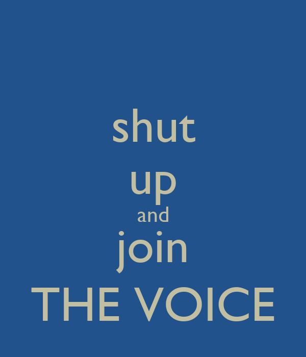 shut up and join THE VOICE