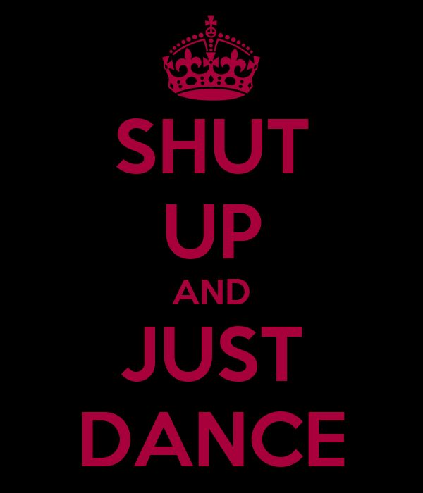 SHUT UP AND JUST DANCE