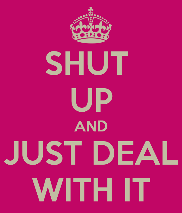 SHUT  UP AND JUST DEAL WITH IT