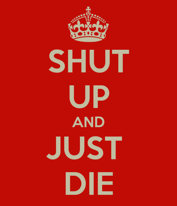 SHUT UP AND JUST  DIE