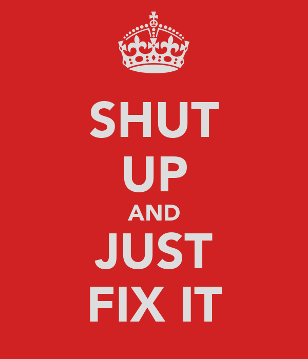 SHUT UP AND JUST FIX IT