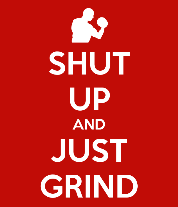 SHUT UP AND JUST GRIND