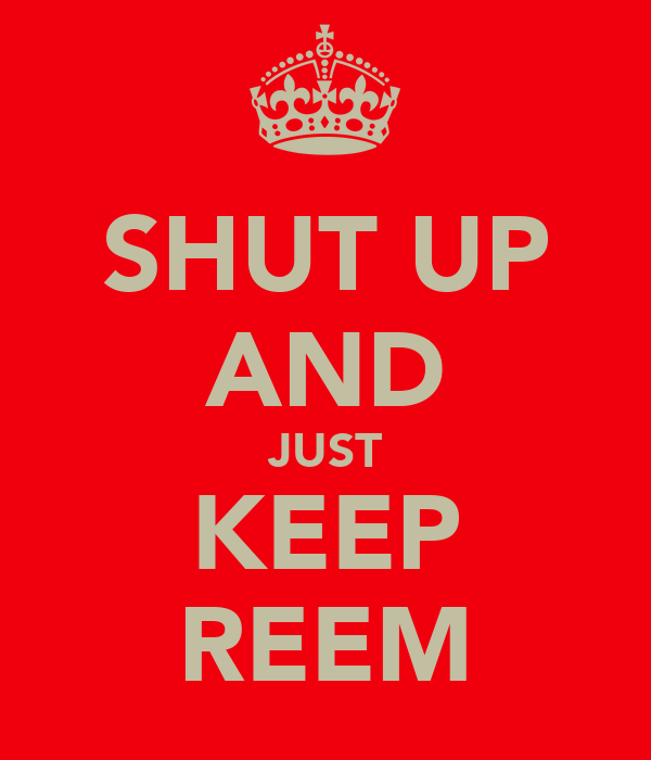 SHUT UP AND JUST KEEP REEM