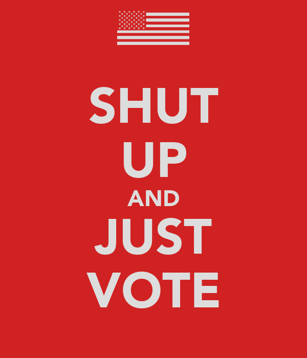 SHUT UP AND JUST VOTE