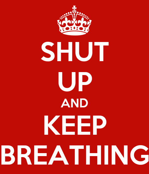 SHUT UP AND KEEP BREATHING