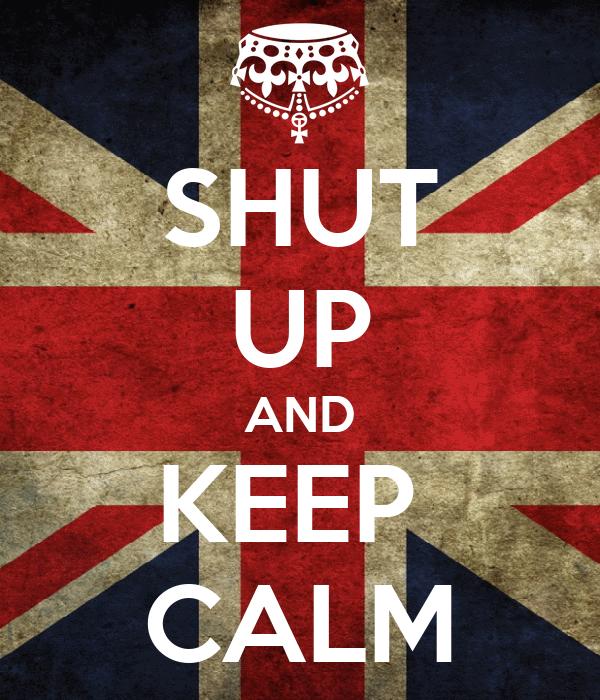 SHUT UP AND KEEP  CALM