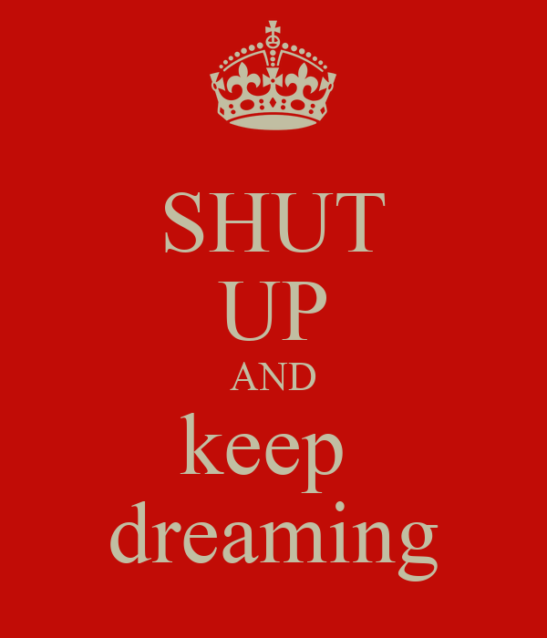 SHUT UP AND keep  dreaming