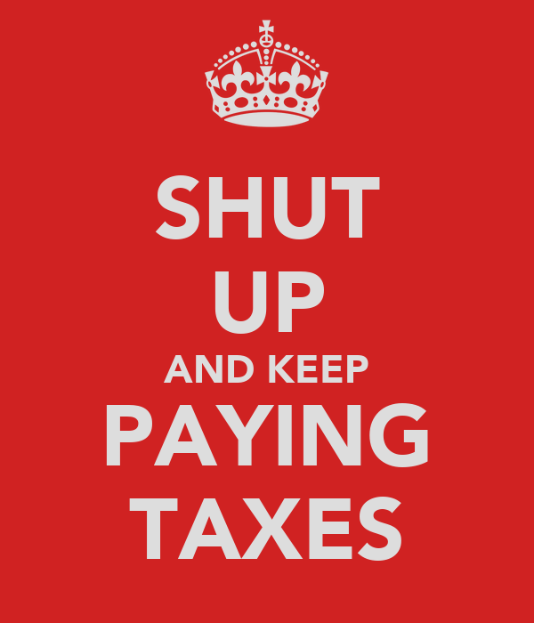 SHUT UP AND KEEP PAYING TAXES