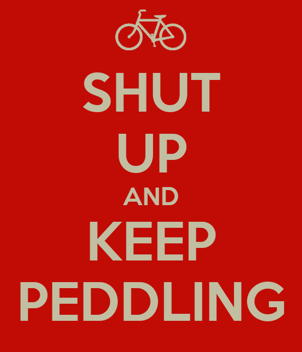 SHUT UP AND KEEP PEDDLING