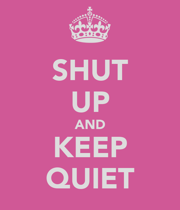 SHUT UP AND KEEP QUIET