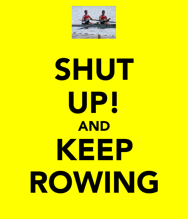 SHUT UP! AND KEEP ROWING