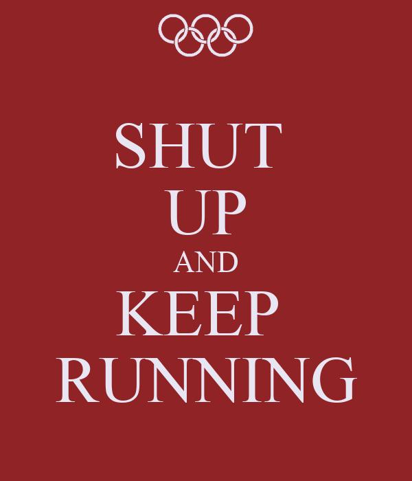 SHUT  UP AND KEEP  RUNNING