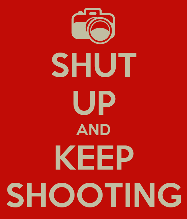 SHUT UP AND KEEP SHOOTING