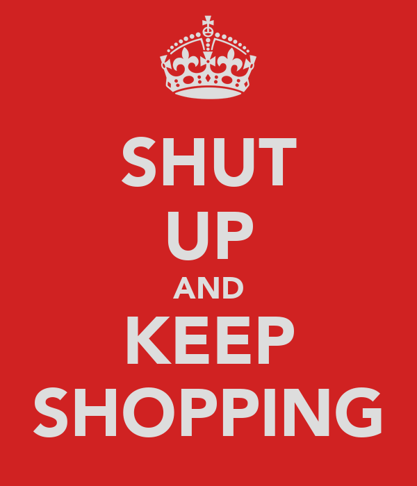 SHUT UP AND KEEP SHOPPING