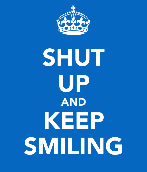 SHUT UP AND KEEP SMILING