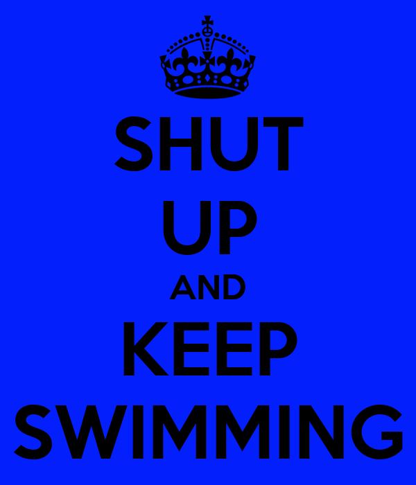 SHUT UP AND KEEP SWIMMING