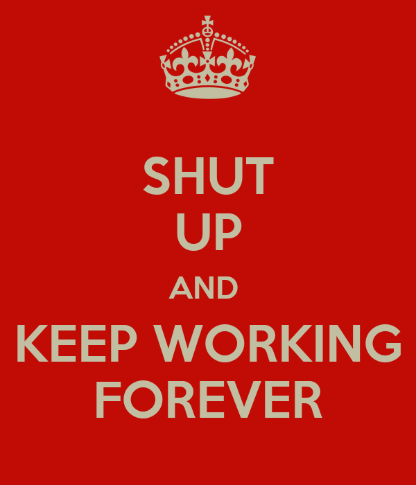 SHUT UP AND  KEEP WORKING FOREVER