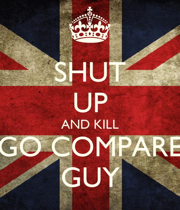 SHUT UP AND KILL GO COMPARE GUY
