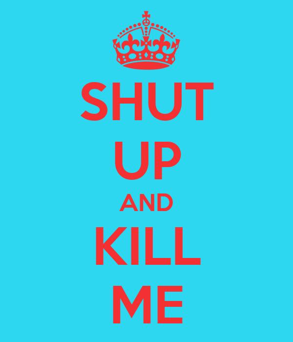 SHUT UP AND KILL ME