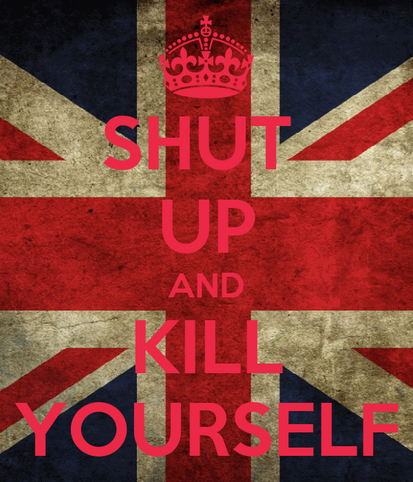 SHUT  UP AND KILL YOURSELF