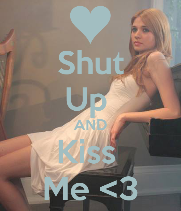 Shut Up  AND Kiss  Me <3