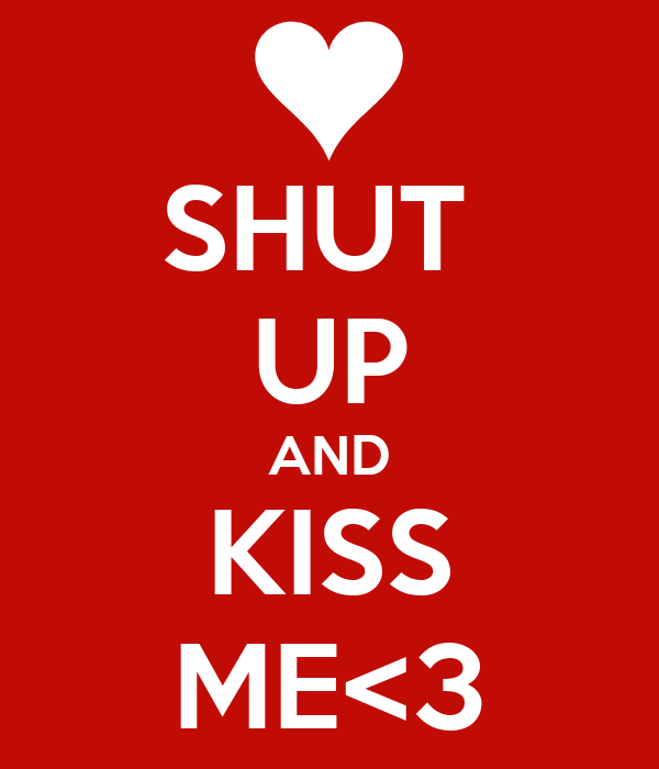 SHUT  UP AND KISS ME<3