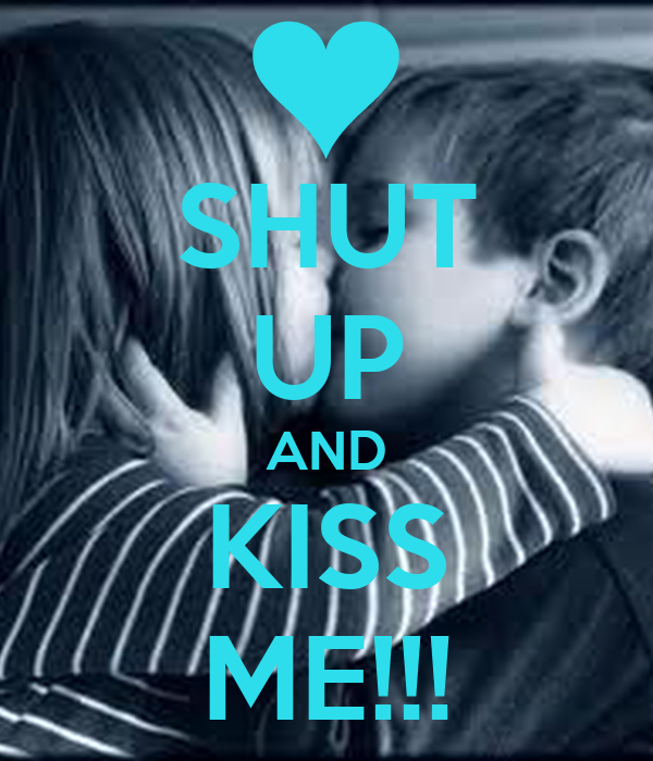 SHUT UP AND KISS ME!!!