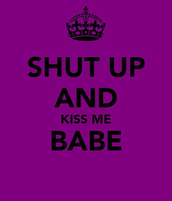 SHUT UP AND KISS ME BABE