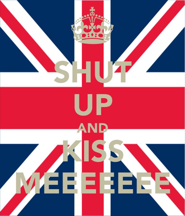 SHUT UP AND KISS MEEEEEEE