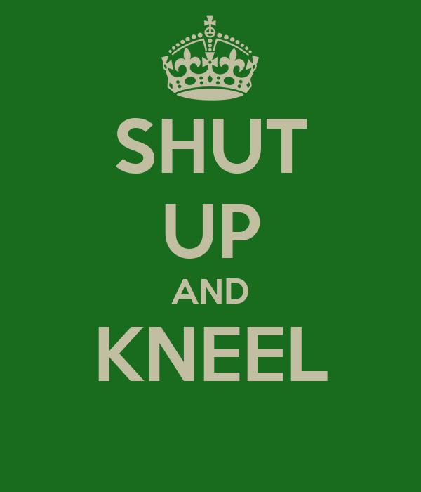 SHUT UP AND KNEEL