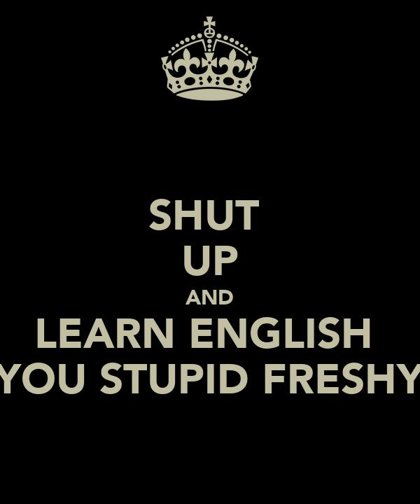 SHUT  UP AND LEARN ENGLISH  YOU STUPID FRESHY