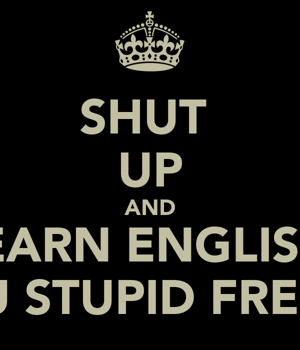 SHUT  UP AND LEARN ENGLISH  YOU STUPID FRESHY