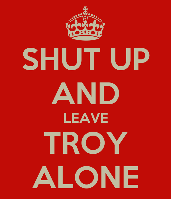 SHUT UP AND LEAVE TROY ALONE