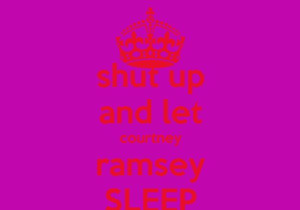 shut up and let courtney ramsey SLEEP