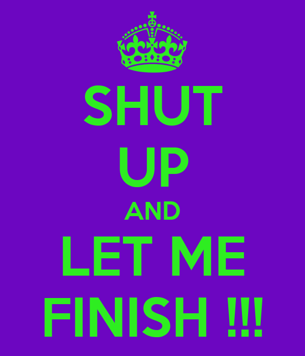 SHUT UP AND LET ME FINISH !!!